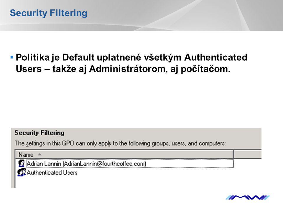 YOUR LOGO Security Filtering  Politika je Default uplatnené všetkým Authenticated Users – takže aj Administrátorom, aj počítačom.