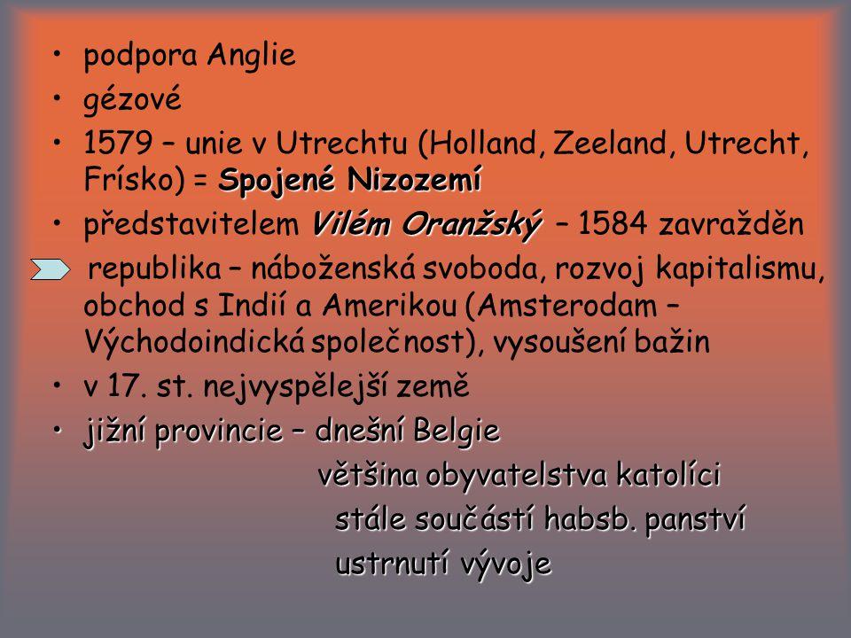 podpora Anglie gézové Spojené Nizozemí1579 – unie v Utrechtu (Holland, Zeeland, Utrecht, Frísko) = Spojené Nizozemí Vilém Oranžskýpředstavitelem Vilém Oranžský – 1584 zavražděn republika – náboženská svoboda, rozvoj kapitalismu, obchod s Indií a Amerikou (Amsterodam – Východoindická společnost), vysoušení bažin v 17.