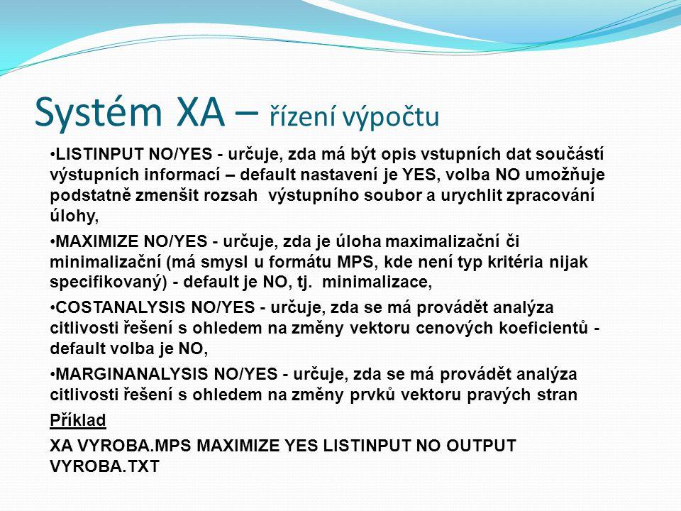 Systém XA – řízení výpočtu LISTINPUT NO/YES - určuje, zda má být opis vstupních dat součástí výstupních informací – default nastavení je YES, volba NO umožňuje podstatně zmenšit rozsah výstupního soubor a urychlit zpracování úlohy, MAXIMIZE NO/YES - určuje, zda je úloha maximalizační či minimalizační (má smysl u formátu MPS, kde není typ kritéria nijak specifikovaný) - default je NO, tj.