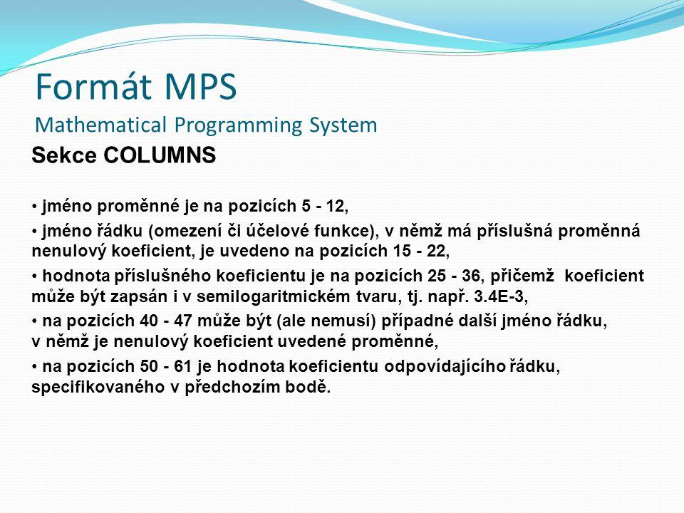 Formát MPS Mathematical Programming System Sekce COLUMNS jméno proměnné je na pozicích 5 - 12, jméno řádku (omezení či účelové funkce), v němž má příslušná proměnná nenulový koeficient, je uvedeno na pozicích 15 - 22, hodnota příslušného koeficientu je na pozicích 25 - 36, přičemž koeficient může být zapsán i v semilogaritmickém tvaru, tj.