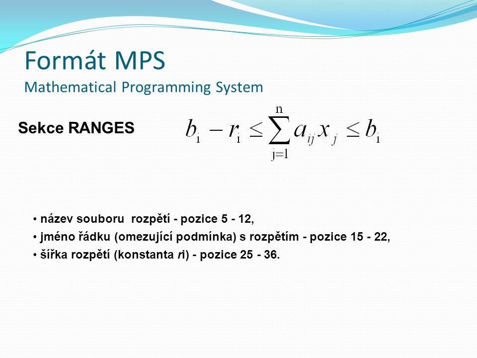 Formát MPS Mathematical Programming System Sekce RANGES název souboru rozpětí - pozice 5 - 12, jméno řádku (omezující podmínka) s rozpětím - pozice 15 - 22, šířka rozpětí (konstanta ri) - pozice 25 - 36.