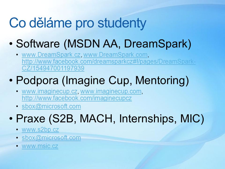 Co děláme pro studenty Software (MSDN AA, DreamSpark) www.DreamSpark.cz, www.DreamSpark.com, http://www.facebook.com/dreamsparkcz#!/pages/DreamSpark- CZ/154947001197939www.DreamSpark.czwww.DreamSpark.com http://www.facebook.com/dreamsparkcz#!/pages/DreamSpark- CZ/154947001197939 Podpora (Imagine Cup, Mentoring) www.imaginecup.cz, www.imaginecup.com, http://www.facebook.com/imaginecupczwww.imaginecup.czwww.imaginecup.com http://www.facebook.com/imaginecupcz sbox@microsoft.comsbox@microsoft.com Praxe (S2B, MACH, Internships, MIC) www.s2bp.cz sbox@microsoft.comsbox@microsoft.com www.msic.cz