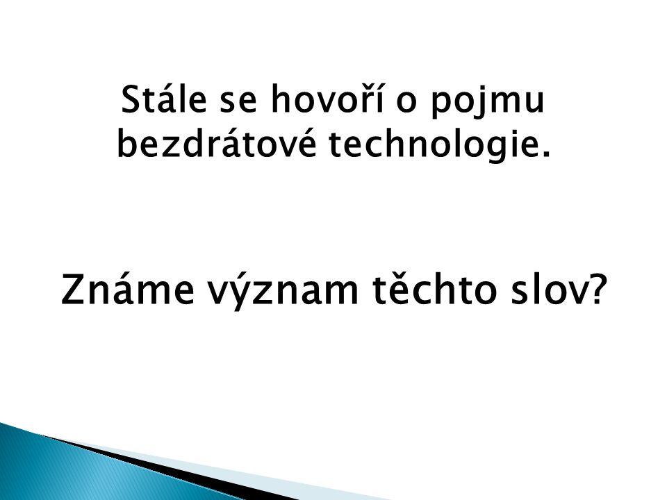 Stále se hovoří o pojmu bezdrátové technologie. Známe význam těchto slov?