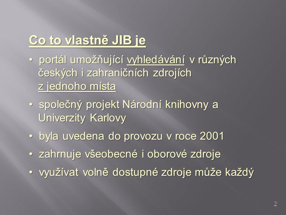 Co to vlastně JIB je portál umožňující vyhledávání v různých portál umožňující vyhledávání v různých českých i zahraničních zdrojích českých i zahraničních zdrojích z jednoho místa z jednoho místa společný projekt Národní knihovny a společný projekt Národní knihovny a Univerzity Karlovy Univerzity Karlovy byla uvedena do provozu v roce 2001 byla uvedena do provozu v roce 2001 zahrnuje všeobecné i oborové zdroje zahrnuje všeobecné i oborové zdroje využívat volně dostupné zdroje může každý využívat volně dostupné zdroje může každý 2