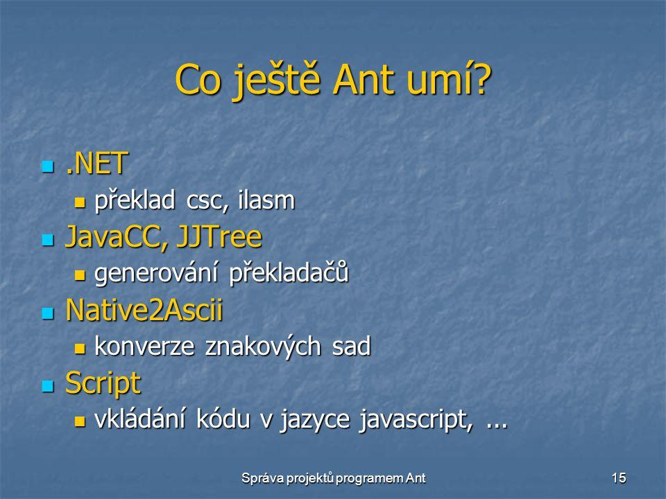 Správa projektů programem Ant15 Co ještě Ant umí?.NET.NET překlad csc, ilasm překlad csc, ilasm JavaCC, JJTree JavaCC, JJTree generování překladačů generování překladačů Native2Ascii Native2Ascii konverze znakových sad konverze znakových sad Script Script vkládání kódu v jazyce javascript,...