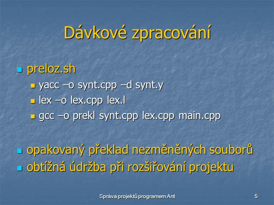 Správa projektů programem Ant5 Dávkové zpracování preloz.sh preloz.sh yacc –o synt.cpp –d synt.y yacc –o synt.cpp –d synt.y lex –o lex.cpp lex.l lex –o lex.cpp lex.l gcc –o prekl synt.cpp lex.cpp main.cpp gcc –o prekl synt.cpp lex.cpp main.cpp opakovaný překlad nezměněných souborů opakovaný překlad nezměněných souborů obtížná údržba při rozšiřování projektu obtížná údržba při rozšiřování projektu