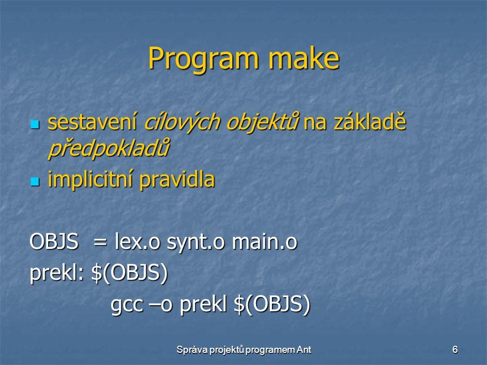 Správa projektů programem Ant6 Program make sestavení cílových objektů na základě předpokladů sestavení cílových objektů na základě předpokladů implicitní pravidla implicitní pravidla OBJS = lex.o synt.o main.o prekl: $(OBJS) gcc –o prekl $(OBJS) gcc –o prekl $(OBJS)