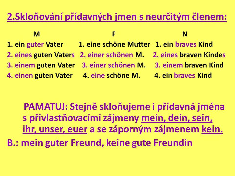 2.Skloňování přídavných jmen s neurčitým členem: M F N 1. ein guter Vater 1. eine schöne Mutter 1. ein braves Kind 2. eines guten Vaters 2. einer schö