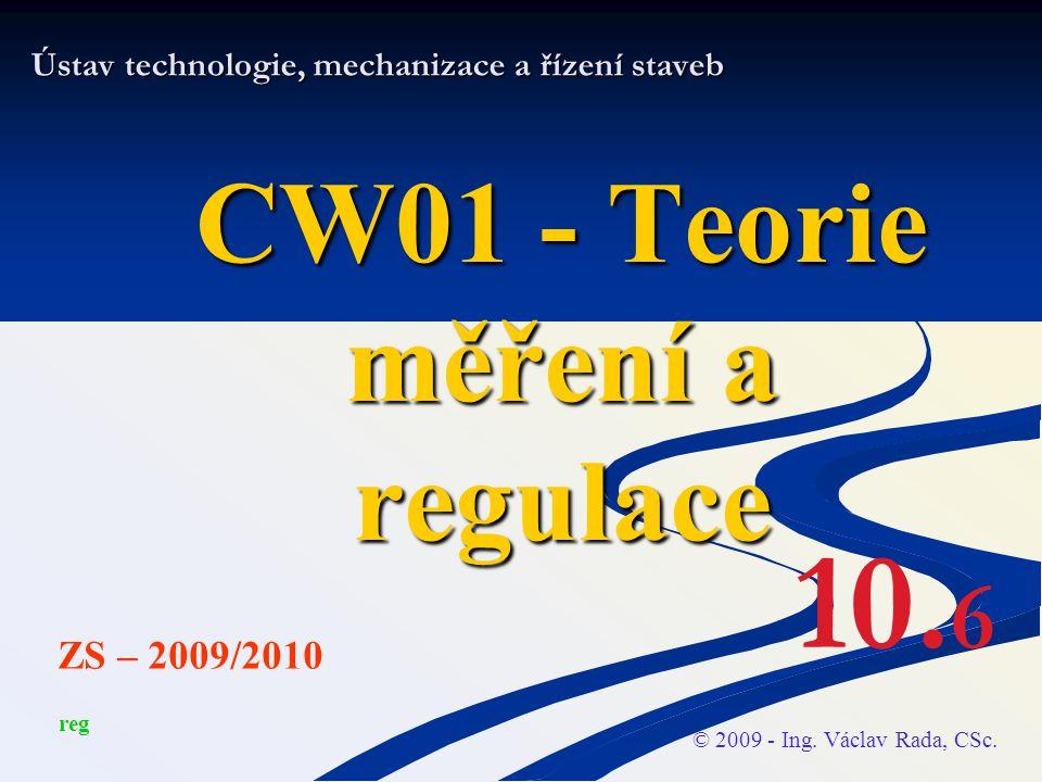 Ústav technologie, mechanizace a řízení staveb CW01 - Teorie měření a regulace © 2009 - Ing. Václav Rada, CSc. ZS – 2009/2010 10. 6 reg