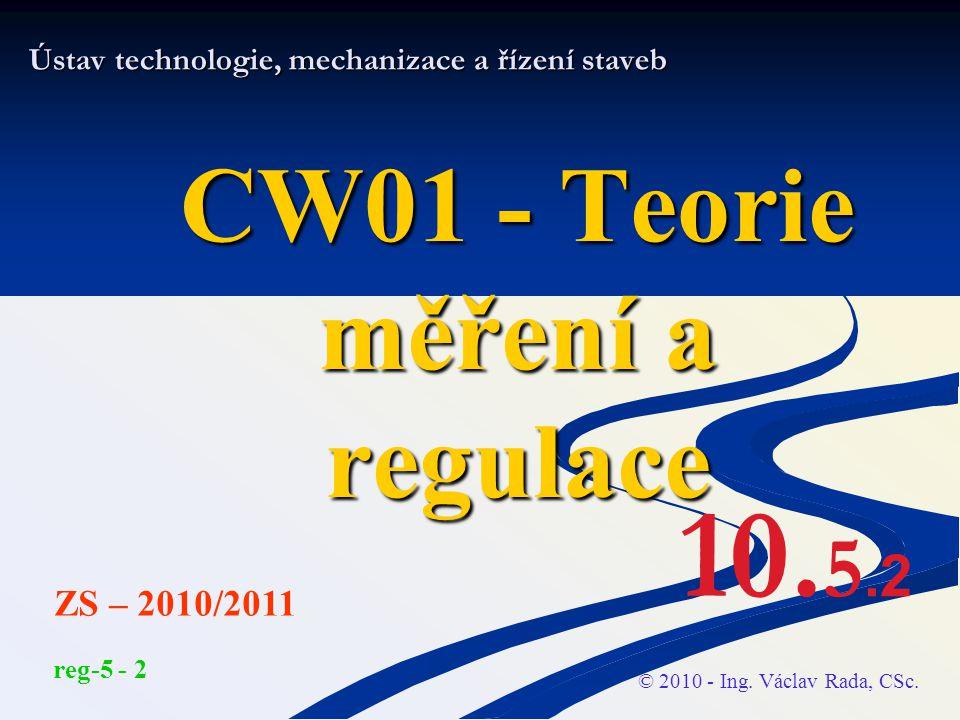 Ústav technologie, mechanizace a řízení staveb CW01 - Teorie měření a regulace © 2010 - Ing. Václav Rada, CSc. ZS – 2010/2011 reg-5 - 2 10. 5.2