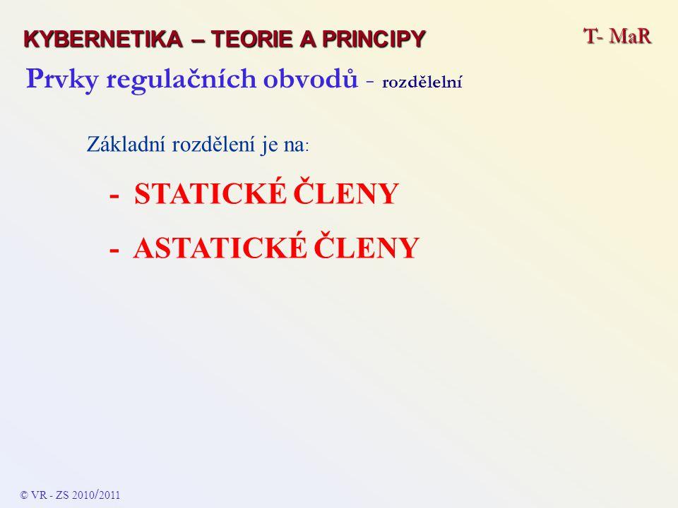 Prvky regulačních obvodů - rozdělelní Základní rozdělení je na : - STATICKÉ ČLENY - ASTATICKÉ ČLENY T- MaR KYBERNETIKA – TEORIE A PRINCIPY © VR - ZS 2