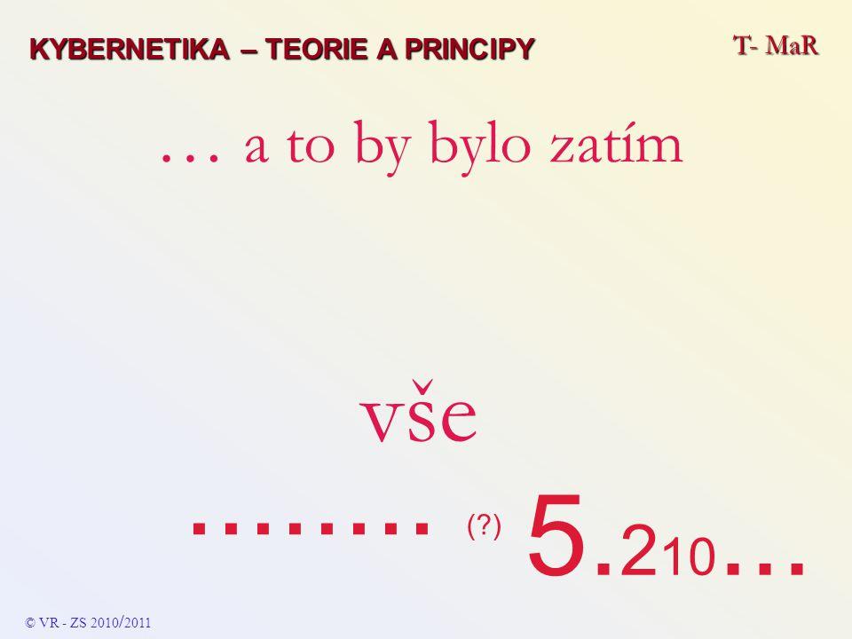 T- MaR … a to by bylo zatím vše........ (?) KYBERNETIKA – TEORIE A PRINCIPY © VR - ZS 2010 / 2011 5. 2 10...