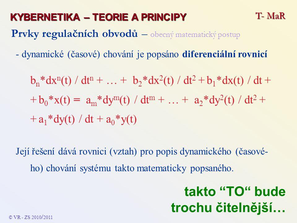"""Prvky regulačních obvodů – kombinované - PD DIFERENCIÁLNÍ ROVNICE DYNAMIKY y(t) = K p * x(t) + T D * (dx(t) / dt ) PŘENOSOVÁ FUNKCE F(p) = K p + (T D * p ) ODEZVA NA JEDNOTKOVÝ VSTUPNÍ SKOK Výstupní veličina v okamžiku změny vstupního signálu (čas t 0 ) začne velmi rychle narůstat = bude se chovat jako u prostého """"D členu - pak se ustálí na nové hodnotě s respektováním proporcionální konstanty K p FREKVENČNÍ CHARAKTERISTIKA Amplitudová – úroveň je s rostoucí frekvencí konstantní a od kritické frekvence f D roste (dána sklonem + 20 dB/dek) Fázová – pro rostoucí frekvence se bude plynule měnit od 0 o do + 90 o T- MaR KYBERNETIKA – TEORIE A PRINCIPY © VR - ZS 2010 / 2011"""