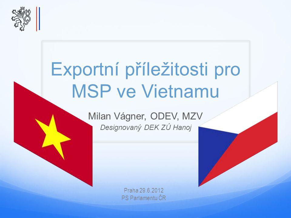 Exportní příležitosti pro MSP ve Vietnamu Milan Vágner, ODEV, MZV Designovaný DEK ZÚ Hanoj Praha 29.6.2012 PS Parlamentu ČR