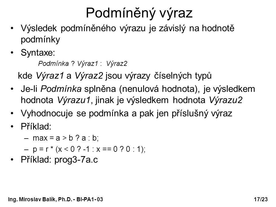 17/23 Podmíněný výraz Výsledek podmíněného výrazu je závislý na hodnotě podmínky Syntaxe: Podmínka ? Výraz1 : Výraz2 kde Výraz1 a Výraz2 jsou výrazy č