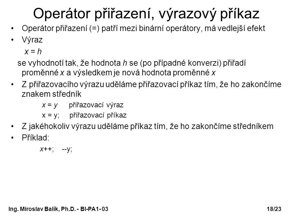 18/23 Operátor přiřazení, výrazový příkaz Operátor přiřazení (=) patří mezi binární operátory, má vedlejší efekt Výraz x = h se vyhodnotí tak, že hodn