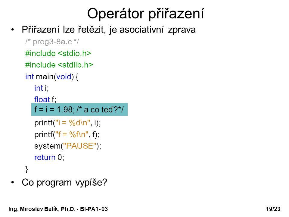19/23 Operátor přiřazení Přiřazení lze řetězit, je asociativní zprava /* prog3-8a.c */ #include int main(void) { int i; float f; i = f = 1.34; printf(