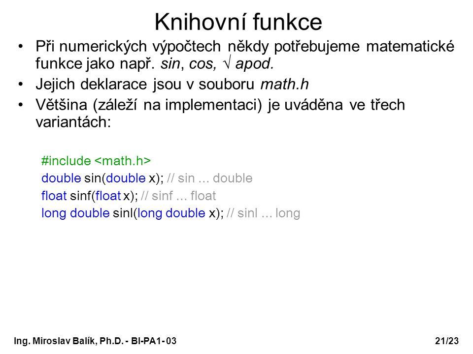 21/23 Knihovní funkce Při numerických výpočtech někdy potřebujeme matematické funkce jako např. sin, cos, √ apod. Jejich deklarace jsou v souboru math