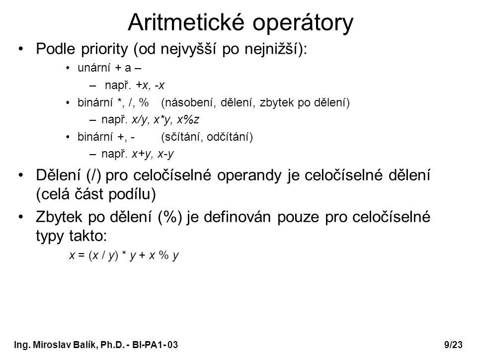 10/23 Aritmetické operátory – příklad /* prog3-3a.c */ #include int main(void) { int i,j; printf( zadejte dve cela cisla (i,j): ); scanf( %d%d , &i, &j); printf( -i = %d\n , -i); printf( +j = %d\n , +j); printf( i+j = %d\n , i+j); printf( i-j = %d\n , i-j); printf( i*j = %d\n , i*j); printf( i/j = %d\n , i/j); printf( i%j = %d\n , i%j); return 0; } chceme-li v řetězci formát zadat znak %, musíme napsat dva znaky % Ing.