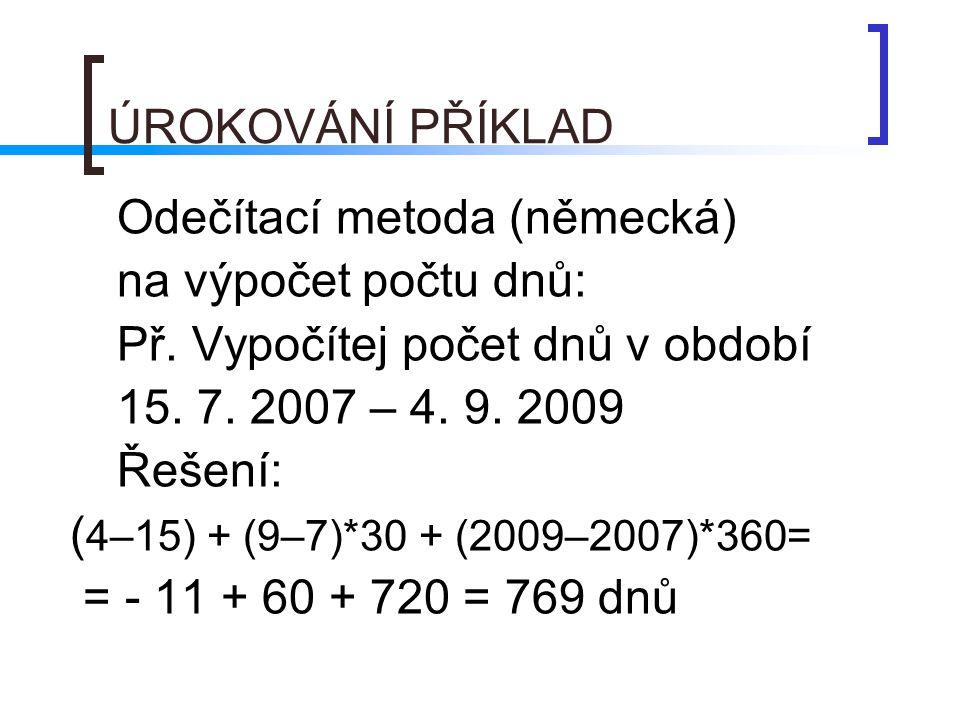 ÚROKOVÁNÍ PŘÍKLAD Odečítací metoda (německá) na výpočet počtu dnů: Př. Vypočítej počet dnů v období 15. 7. 2007 – 4. 9. 2009 Řešení: ( 4–15) + (9–7)*3