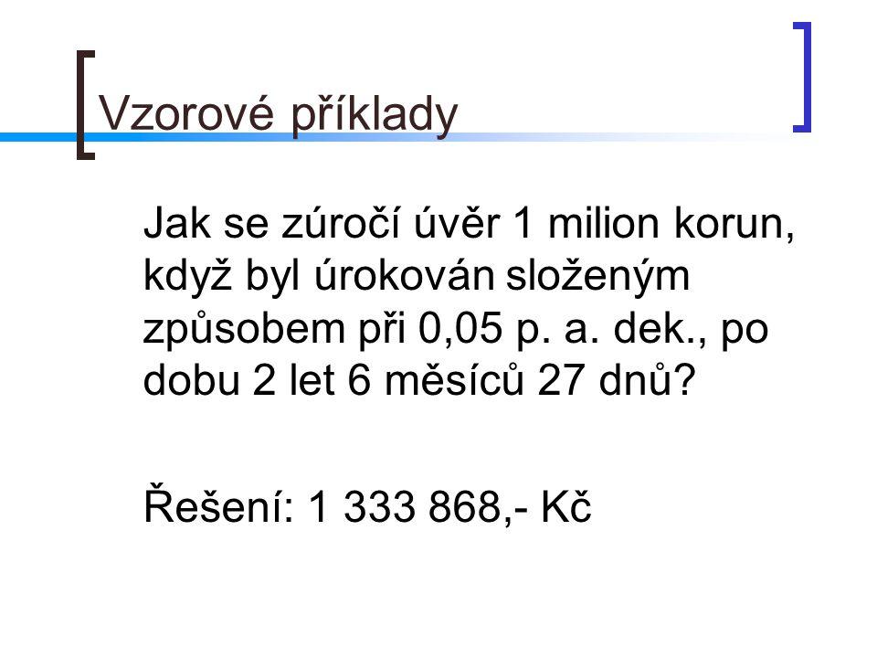 Vzorové příklady Jak se zúročí úvěr 1 milion korun, když byl úrokován složeným způsobem při 0,05 p. a. dek., po dobu 2 let 6 měsíců 27 dnů? Řešení: 1