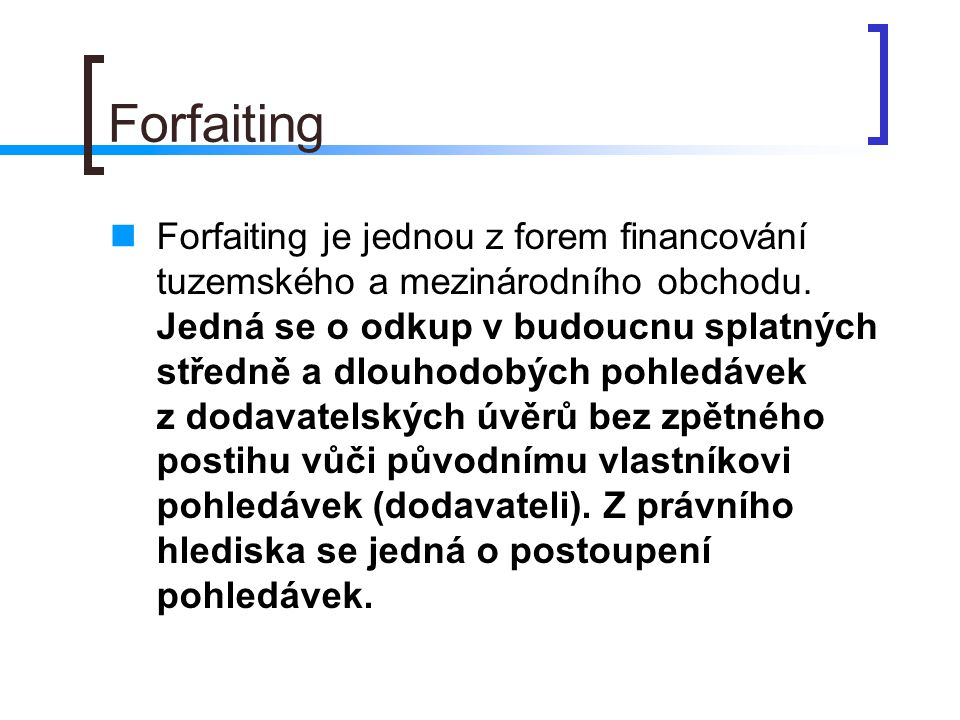 Forfaiting Forfaiting je jednou z forem financování tuzemského a mezinárodního obchodu. Jedná se o odkup v budoucnu splatných středně a dlouhodobých p