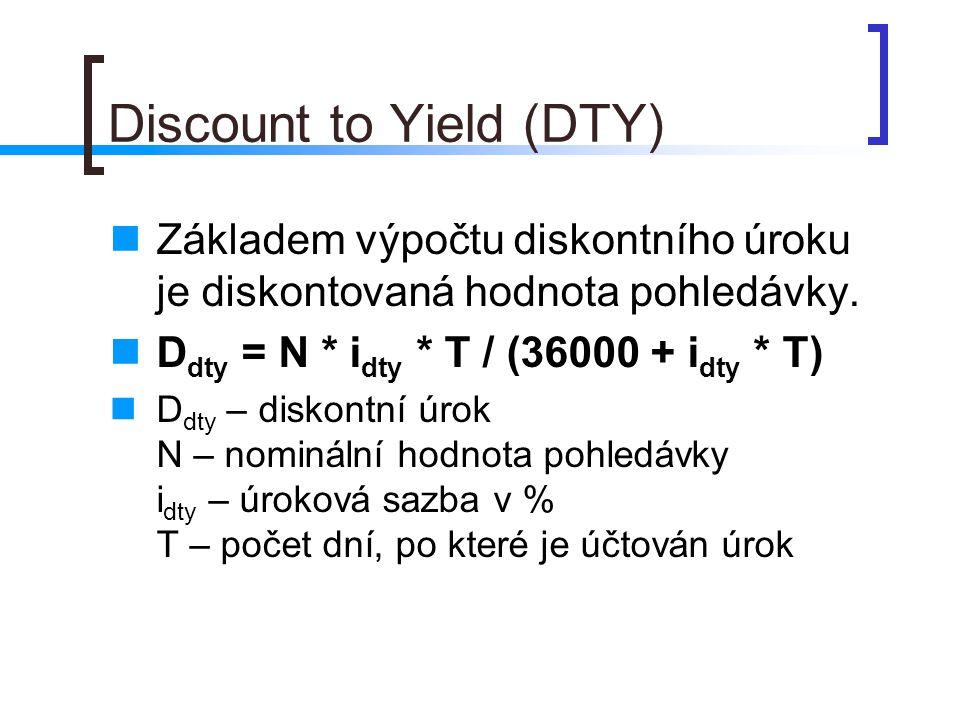 Discount to Yield (DTY) Základem výpočtu diskontního úroku je diskontovaná hodnota pohledávky. D dty = N * i dty * T / (36000 + i dty * T) D dty – dis