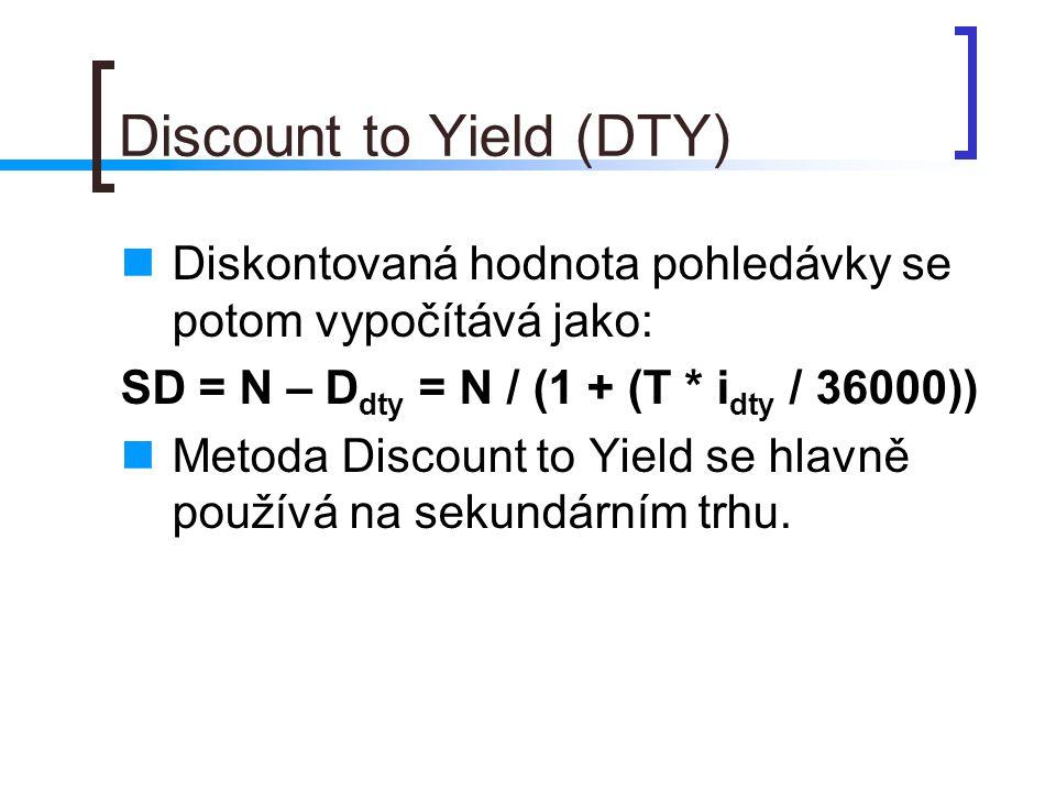 Discount to Yield (DTY) Diskontovaná hodnota pohledávky se potom vypočítává jako: SD = N – D dty = N / (1 + (T * i dty / 36000)) Metoda Discount to Yield se hlavně používá na sekundárním trhu.