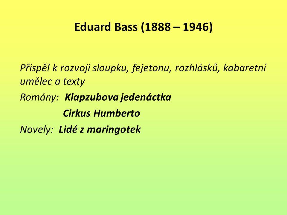 Eduard Bass (1888 – 1946) Přispěl k rozvoji sloupku, fejetonu, rozhlásků, kabaretní umělec a texty Romány: Klapzubova jedenáctka Cirkus Humberto Novel