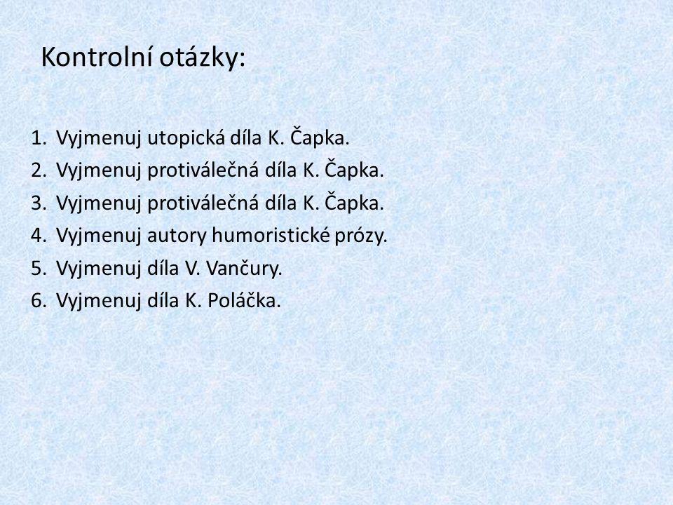 Kontrolní otázky: 1.Vyjmenuj utopická díla K. Čapka. 2.Vyjmenuj protiválečná díla K. Čapka. 3.Vyjmenuj protiválečná díla K. Čapka. 4.Vyjmenuj autory h