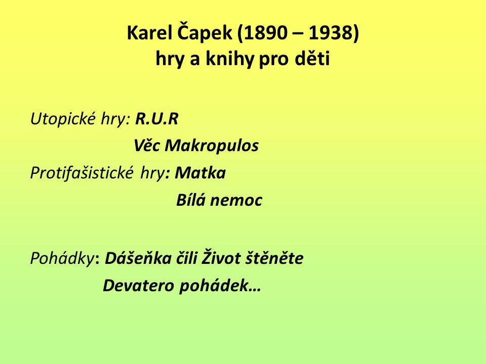 Karel Čapek (1890 – 1938) hry a knihy pro děti Utopické hry: R.U.R Věc Makropulos Protifašistické hry: Matka Bílá nemoc Pohádky: Dášeňka čili Život št