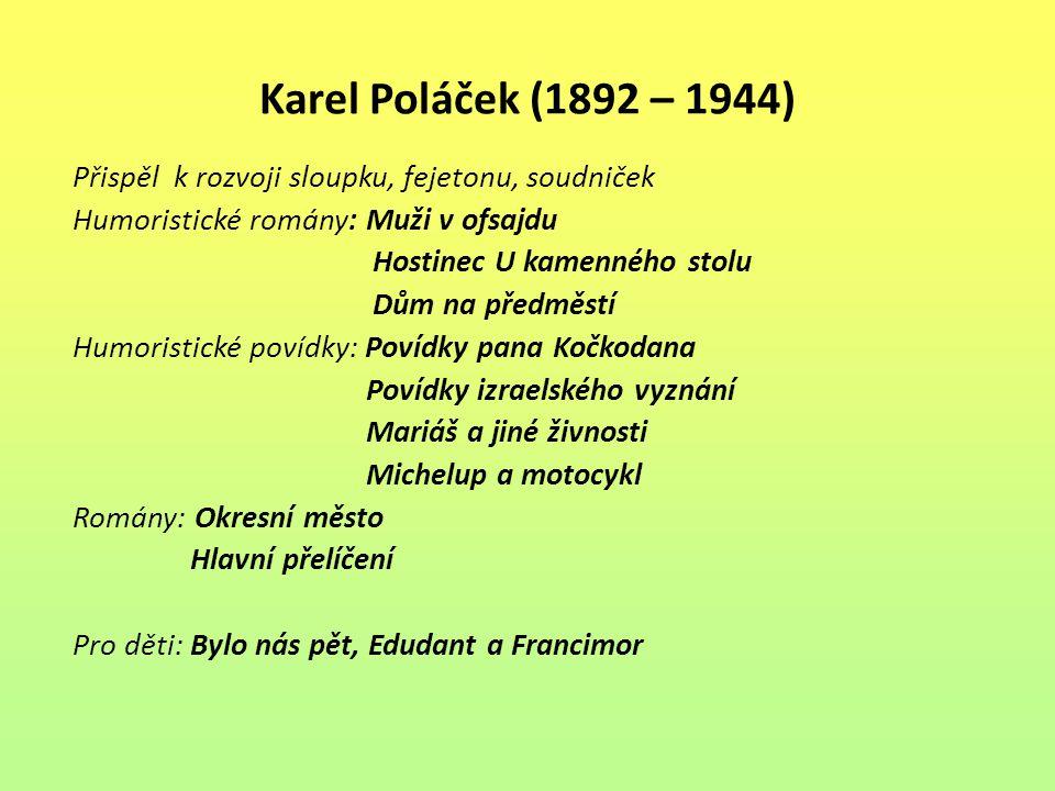 Karel Poláček (1892 – 1944) Přispěl k rozvoji sloupku, fejetonu, soudniček Humoristické romány: Muži v ofsajdu Hostinec U kamenného stolu Dům na předm