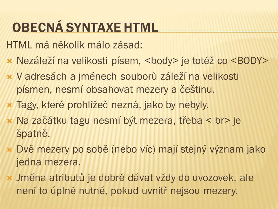 OBECNÁ SYNTAXE HTML HTML má několik málo zásad:  Nezáleží na velikosti písem, je totéž co  V adresách a jménech souborů záleží na velikosti písmen,