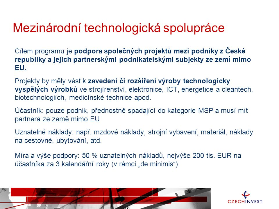 Mezinárodní technologická spolupráce Cílem programu je podpora společných projektů mezi podniky z České republiky a jejich partnerskými podnikatelským