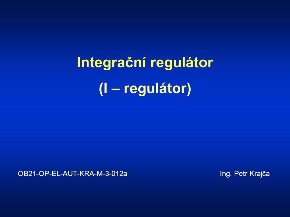 Integrační regulátor (I – regulátor) OB21-OP-EL-AUT-KRA-M-3-012a Ing. Petr Krajča