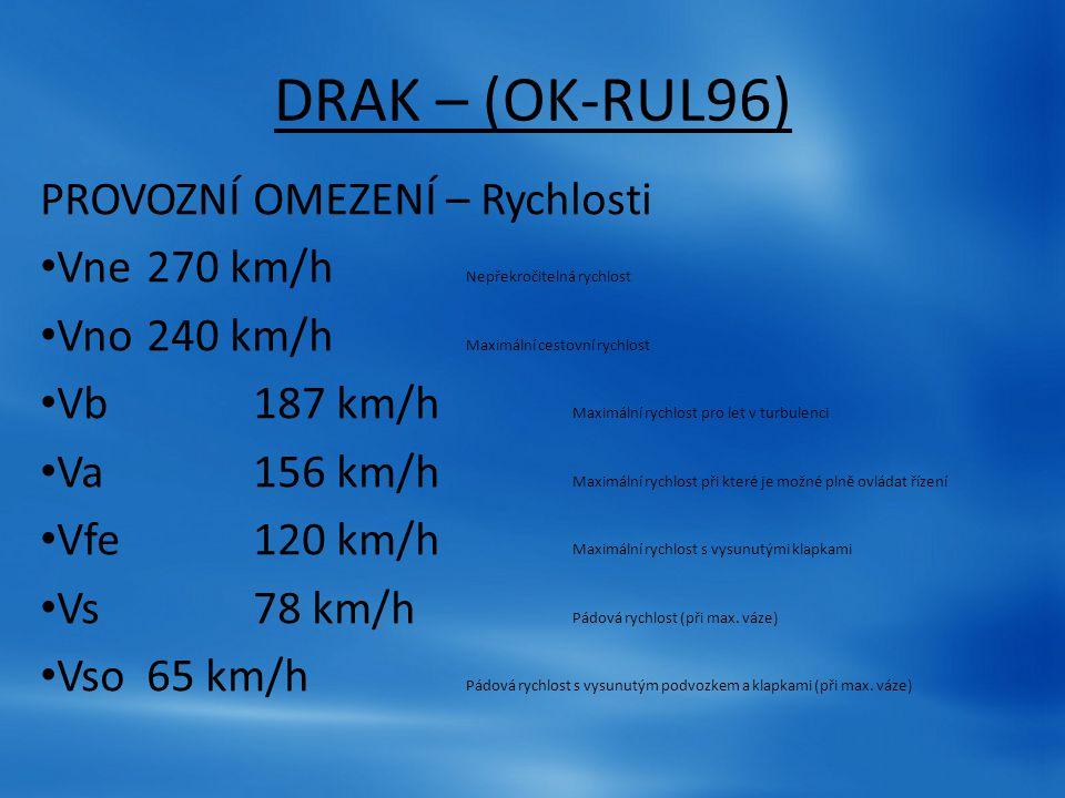 DRAK – (OK-RUL96) PROVOZNÍ OMEZENÍ – Rychlosti Vne270 km/h Nepřekročitelná rychlost Vno240 km/h Maximální cestovní rychlost Vb187 km/h Maximální rychl