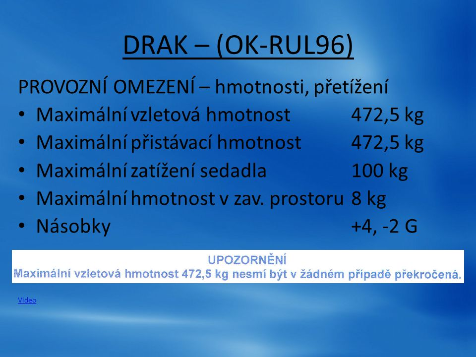 DRAK – (OK-RUL96) PROVOZNÍ OMEZENÍ – hmotnosti, přetížení Maximální vzletová hmotnost472,5 kg Maximální přistávací hmotnost472,5 kg Maximální zatížení