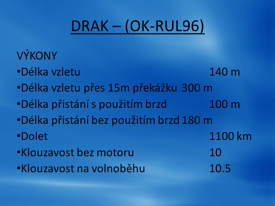 VÝKONY Délka vzletu140 m Délka vzletu přes 15m překážku300 m Délka přistání s použitím brzd100 m Délka přistání bez použitím brzd180 m Dolet1100 km Kl