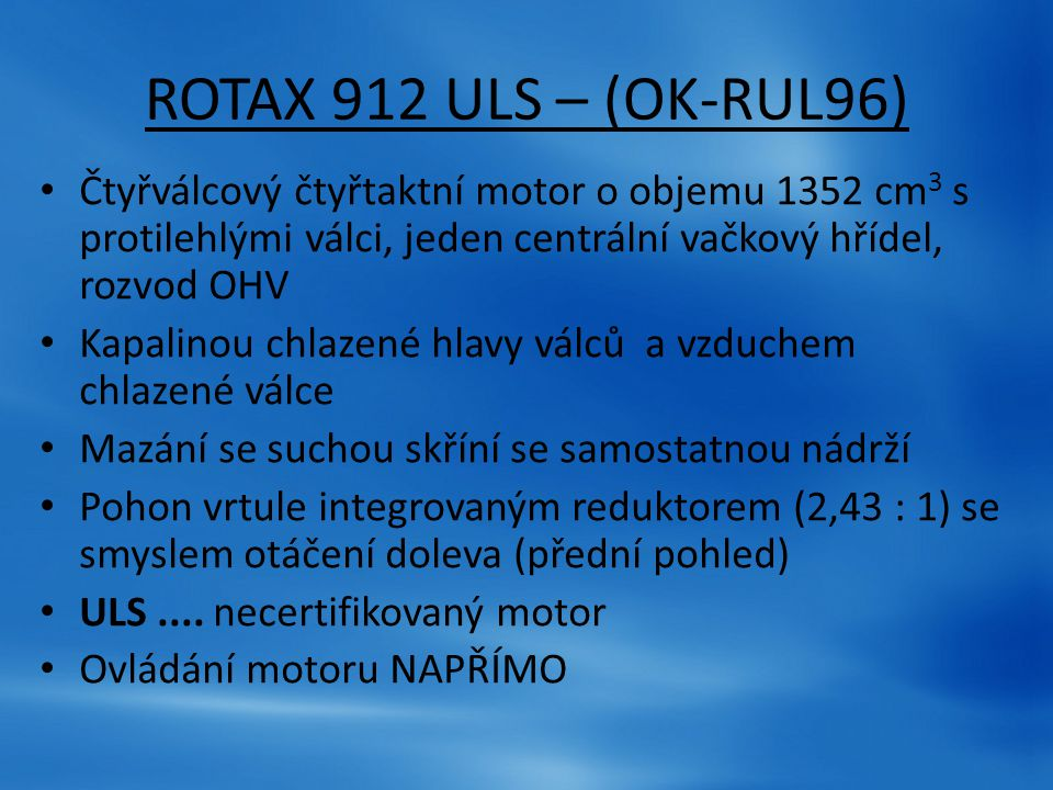 ROTAX 912 ULS – (OK-RUL96) Čtyřválcový čtyřtaktní motor o objemu 1352 cm 3 s protilehlými válci, jeden centrální vačkový hřídel, rozvod OHV Kapalinou