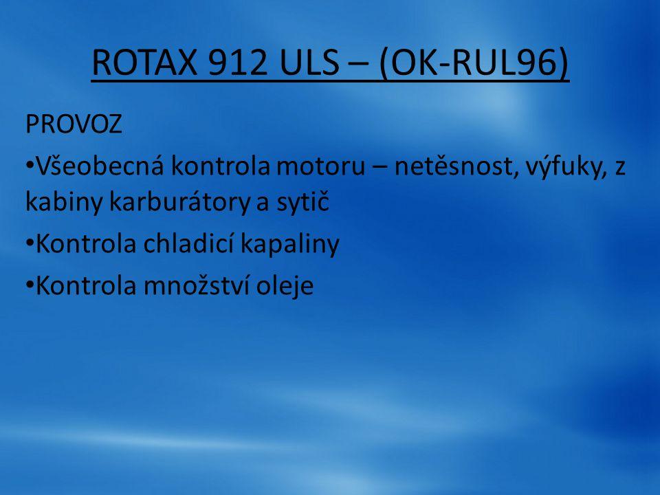 ROTAX 912 ULS – (OK-RUL96) PROVOZ Všeobecná kontrola motoru – netěsnost, výfuky, z kabiny karburátory a sytič Kontrola chladicí kapaliny Kontrola množ