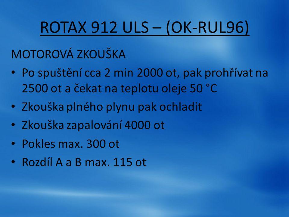 ROTAX 912 ULS – (OK-RUL96) MOTOROVÁ ZKOUŠKA Po spuštění cca 2 min 2000 ot, pak prohřívat na 2500 ot a čekat na teplotu oleje 50 °C Zkouška plného plyn