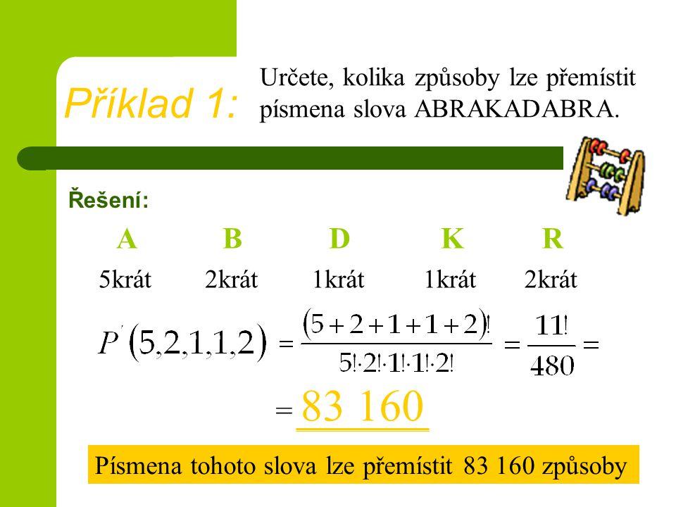 Řešení: = 83 160 Příklad 1: Určete, kolika způsoby lze přemístit písmena slova ABRAKADABRA.