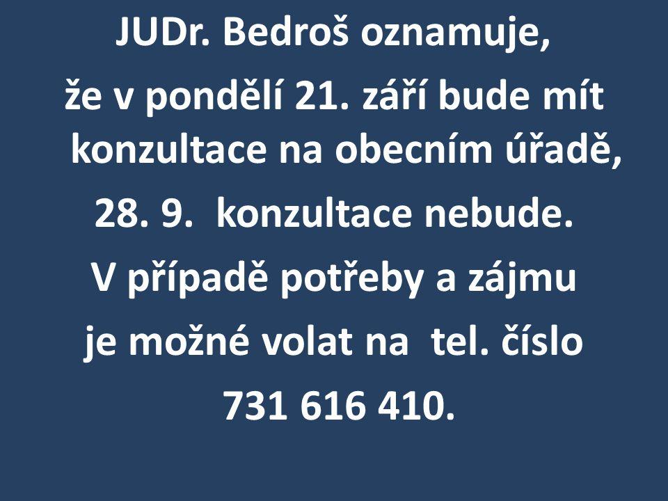 JUDr. Bedroš oznamuje, že v pondělí 21. září bude mít konzultace na obecním úřadě, 28.9. konzultace nebude. V případě potřeby a zájmu je možné volat n