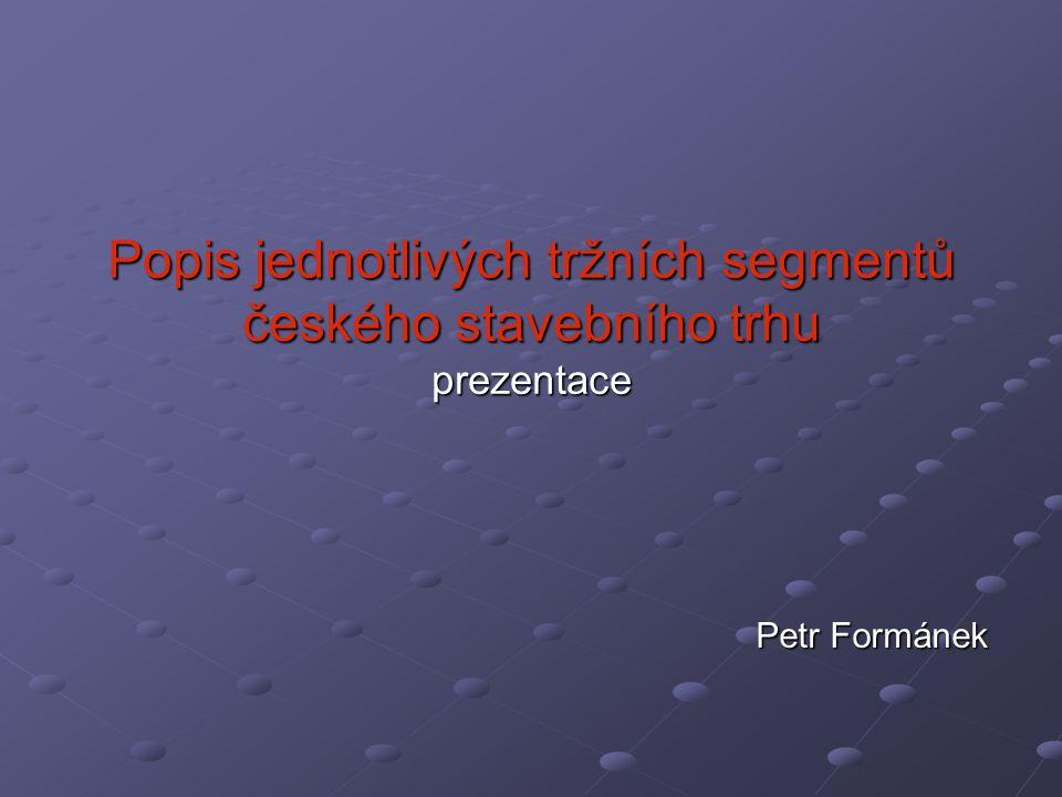 Popis jednotlivých tržních segmentů českého stavebního trhu prezentace Petr Formánek