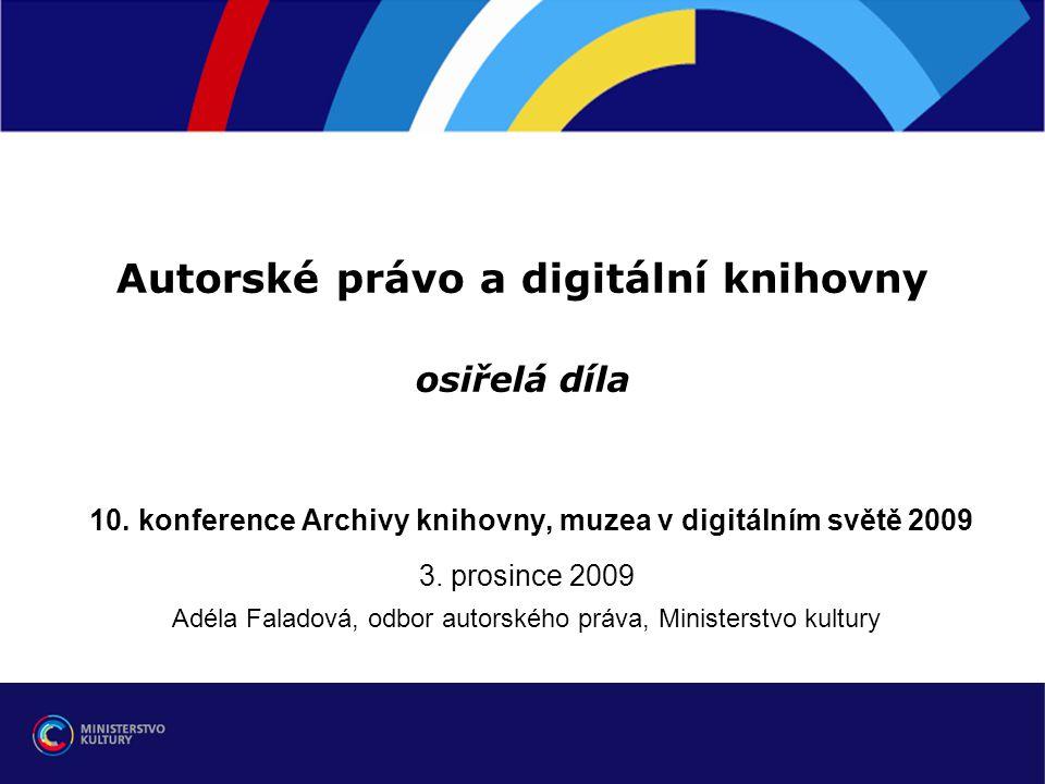 Autorské právo a digitální knihovny osiřelá díla 10. konference Archivy knihovny, muzea v digitálním světě 2009 3. prosince 2009 Adéla Faladová, odbor