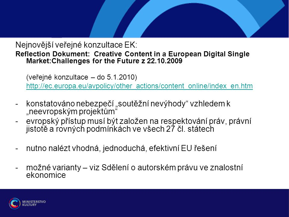 """Nejnovější veřejné konzultace EK: Reflection Dokument: Creative Content in a European Digital Single Market:Challenges for the Future z 22.10.2009 (veřejné konzultace – do 5.1.2010) http://ec.europa.eu/avpolicy/other_actions/content_online/index_en.htm -konstatováno nebezpečí """"soutěžní nevýhody vzhledem k """"neevropským projektům -evropský přístup musí být založen na respektování práv, právní jistotě a rovných podmínkách ve všech 27 čl."""