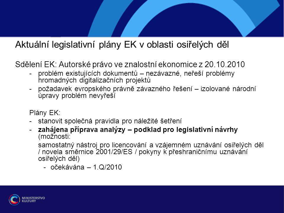 Aktuální legislativní plány EK v oblasti osiřelých děl Sdělení EK: Autorské právo ve znalostní ekonomice z 20.10.2010 -problém existujících dokumentů – nezávazné, neřeší problémy hromadných digitalizačních projektů -požadavek evropského právně závazného řešení – izolované národní úpravy problém nevyřeší Plány EK: -stanovit společná pravidla pro náležité šetření -zahájena příprava analýzy – podklad pro legislativní návrhy (možnosti: samostatný nástroj pro licencování a vzájemném uznávání osiřelých děl / novela směrnice 2001/29/ES / pokyny k přeshraničnímu uznávání osiřelých děl) -očekávána – 1.Q/2010
