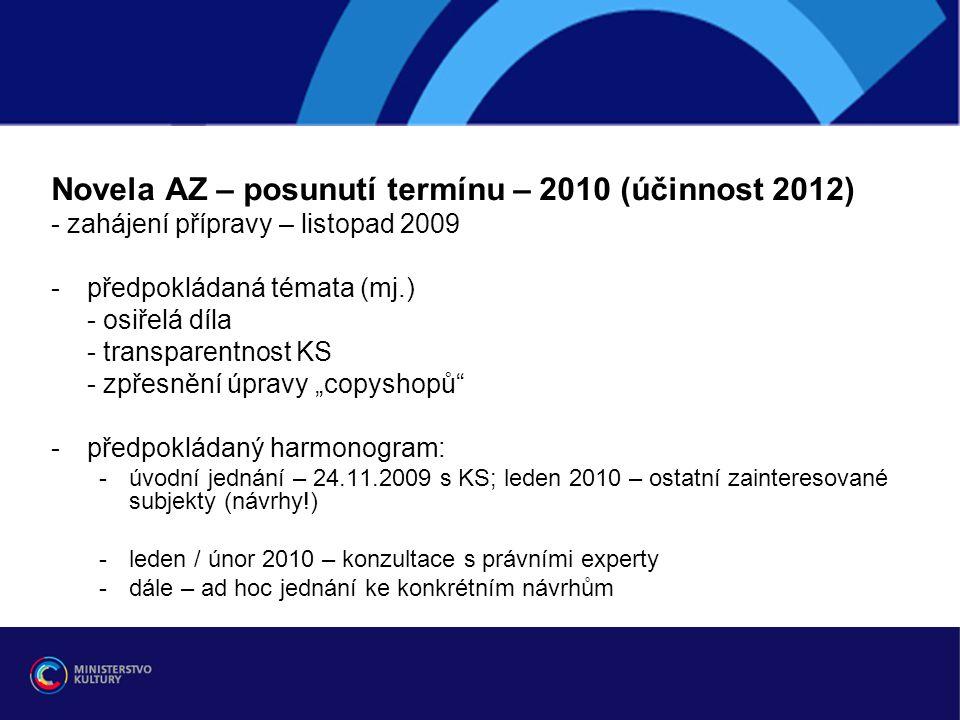 """Novela AZ – posunutí termínu – 2010 (účinnost 2012) - zahájení přípravy – listopad 2009 -předpokládaná témata (mj.) - osiřelá díla - transparentnost KS - zpřesnění úpravy """"copyshopů -předpokládaný harmonogram: -úvodní jednání – 24.11.2009 s KS; leden 2010 – ostatní zainteresované subjekty (návrhy!) -leden / únor 2010 – konzultace s právními experty -dále – ad hoc jednání ke konkrétním návrhům"""