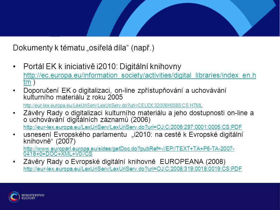 """Dokumenty k tématu """"osiřelá díla (např.) Portál EK k iniciativě i2010: Digitální knihovny http://ec.europa.eu/information_society/activities/digital_libraries/index_en.h tmhttp://ec.europa.eu/information_society/activities/digital_libraries/index_en.h tm ) Doporučení EK o digitalizaci, on-line zpřístupňování a uchovávání kulturního materiálu z roku 2005 http://eur-lex.europa.eu/LexUriServ/LexUriServ.do uri=CELEX:32006H0585:CS:HTML Závěry Rady o digitalizaci kulturního materiálu a jeho dostupnosti on-line a o uchovávání digitálních záznamů (2006) http://eur-lex.europa.eu/LexUriServ/LexUriServ.do uri=OJ:C:2006:297:0001:0005:CS:PDF usnesení Evropského parlamentu """"i2010: na cestě k Evropské digitální knihovně (2007) http://www.europarl.europa.eu/sides/getDoc.do pubRef=-//EP//TEXT+TA+P6-TA-2007- 0416+0+DOC+XML+V0//CS Závěry Rady o Evropské digitální knihovně EUROPEANA (2008) http://eur-lex.europa.eu/LexUriServ/LexUriServ.do uri=OJ:C:2008:319:0018:0019:CS:PDF"""