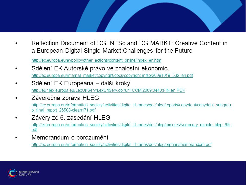 Reflection Document of DG INFSo and DG MARKT: Creative Content in a European Digital Single Market:Challenges for the Future http://ec.europa.eu/avpolicy/other_actions/content_online/index_en.htm Sdělení EK Autorské právo ve znalostní ekonomic e http://ec.europa.eu/internal_market/copyright/docs/copyright-infso/20091019_532_en.pdf Sdělení EK Europeana – další kroky http://eur-lex.europa.eu/LexUriServ/LexUriServ.do uri=COM:2009:0440:FIN:en:PDF Závěrečná zpráva HLEG http://ec.europa.eu/information_society/activities/digital_libraries/doc/hleg/reports/copyright/copyright_subgrou p_final_report_26508-clean171.pdf Závěry ze 6.